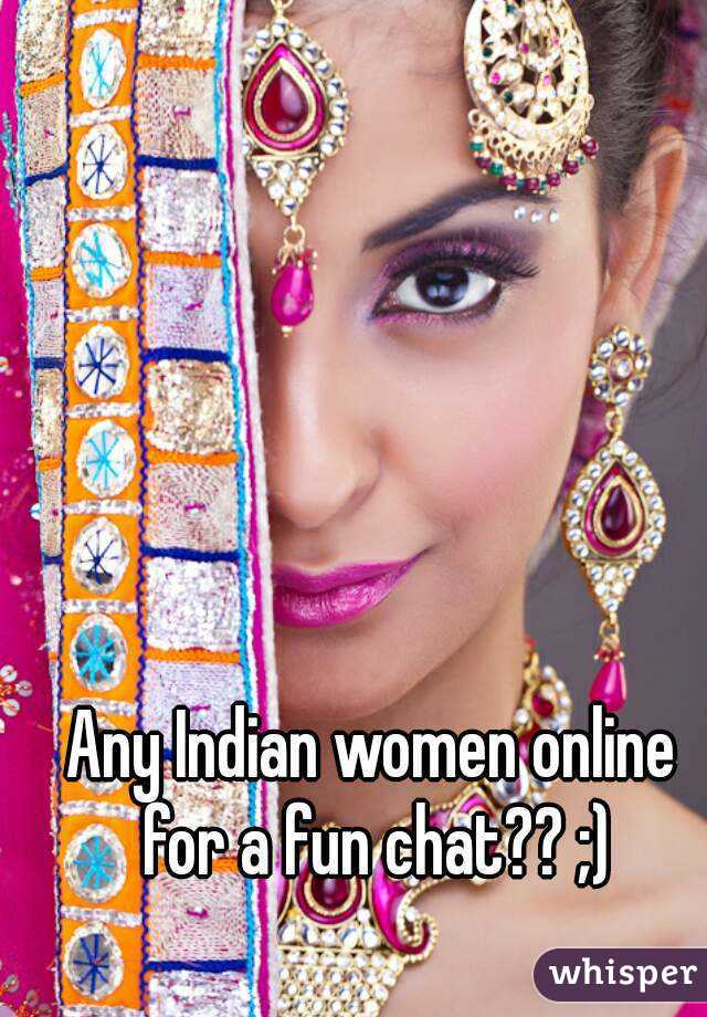 Any Indian women online for a fun chat?? ;)