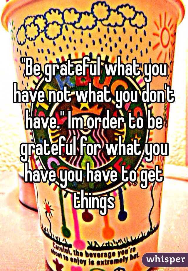 """Be grateful what you have not what you don't have."" Im order to be grateful for what you have you have to get things"