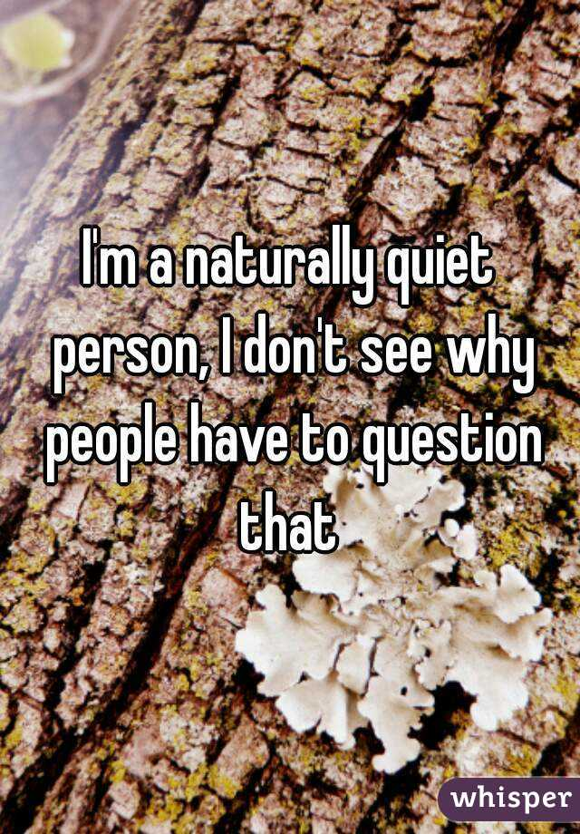 I'm a naturally quiet person, I don't see why people have to question that