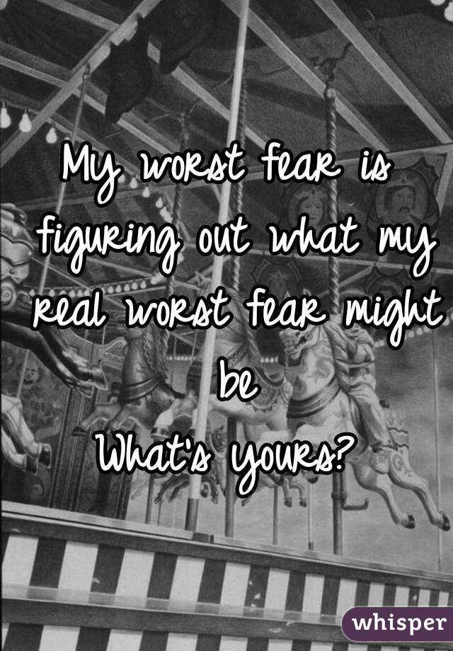 My worst fear is figuring out what my real worst fear might be What's yours?