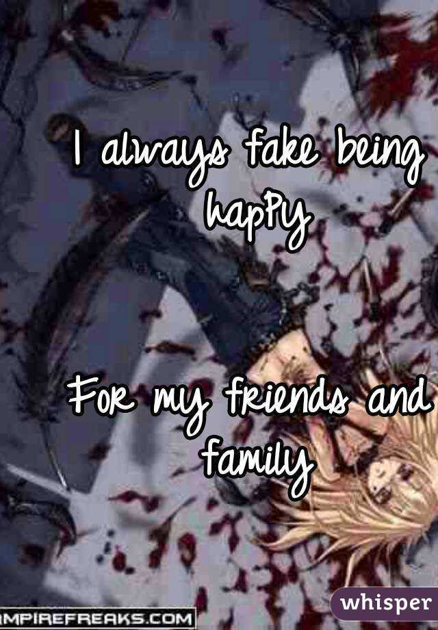 I always fake being hapPy   For my friends and family