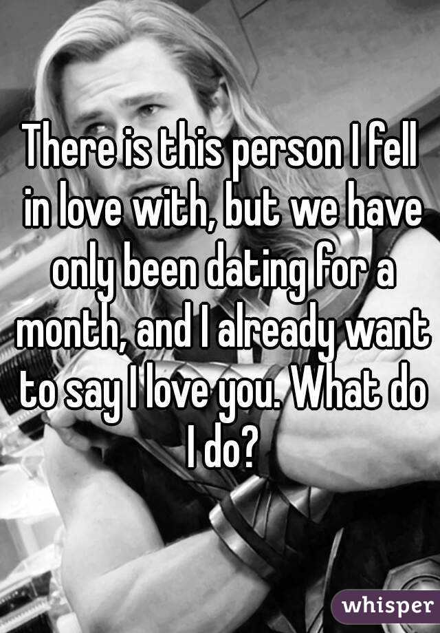There is this person I fell in love with, but we have only been dating for a month, and I already want to say I love you. What do I do?