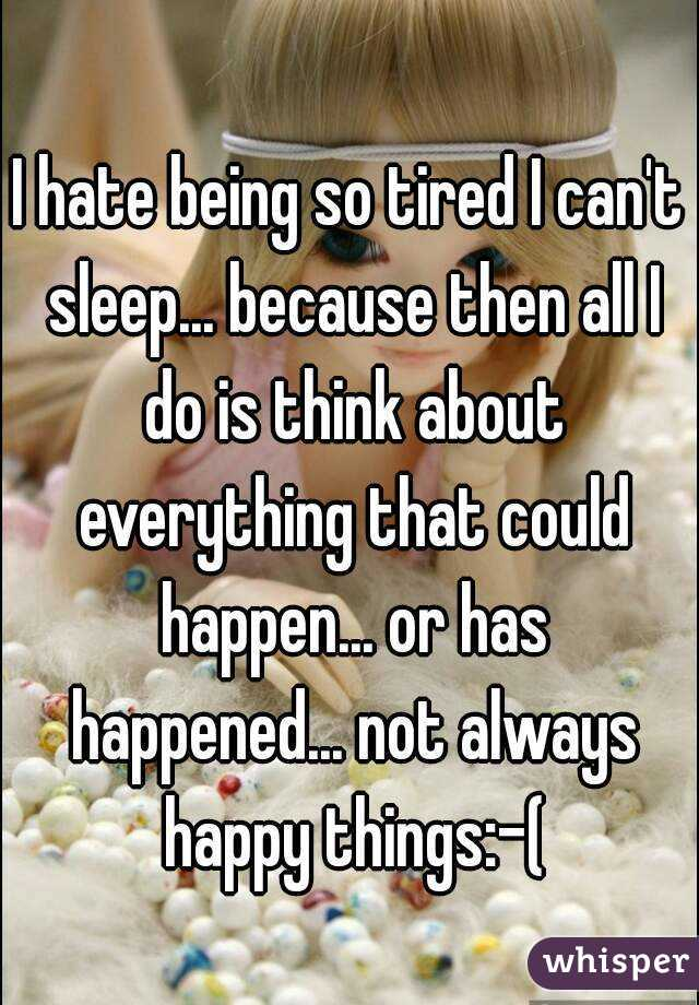 I hate being so tired I can't sleep... because then all I do is think about everything that could happen... or has happened... not always happy things:-(