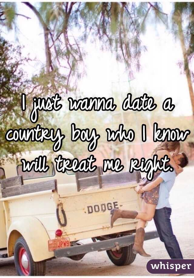 I just wanna date a country boy who I know will treat me right.