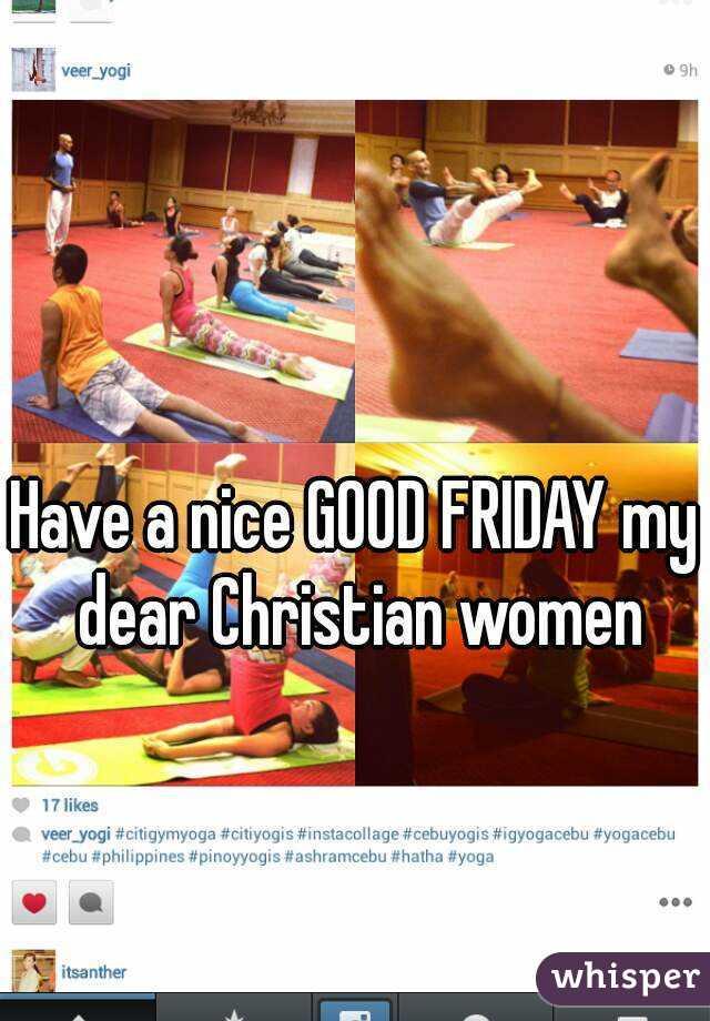 Have a nice GOOD FRIDAY my dear Christian women