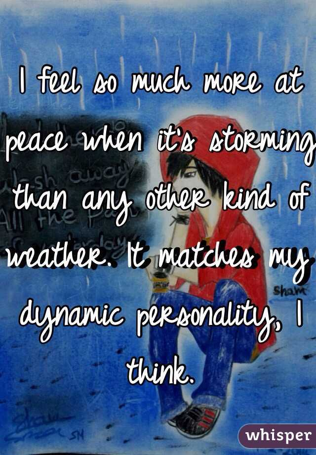 I feel so much more at peace when it's storming than any other kind of weather. It matches my dynamic personality, I think.