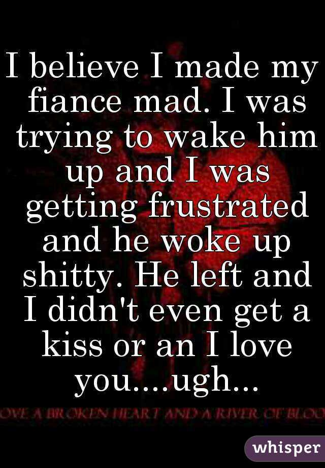I believe I made my fiance mad. I was trying to wake him up and I was getting frustrated and he woke up shitty. He left and I didn't even get a kiss or an I love you....ugh...