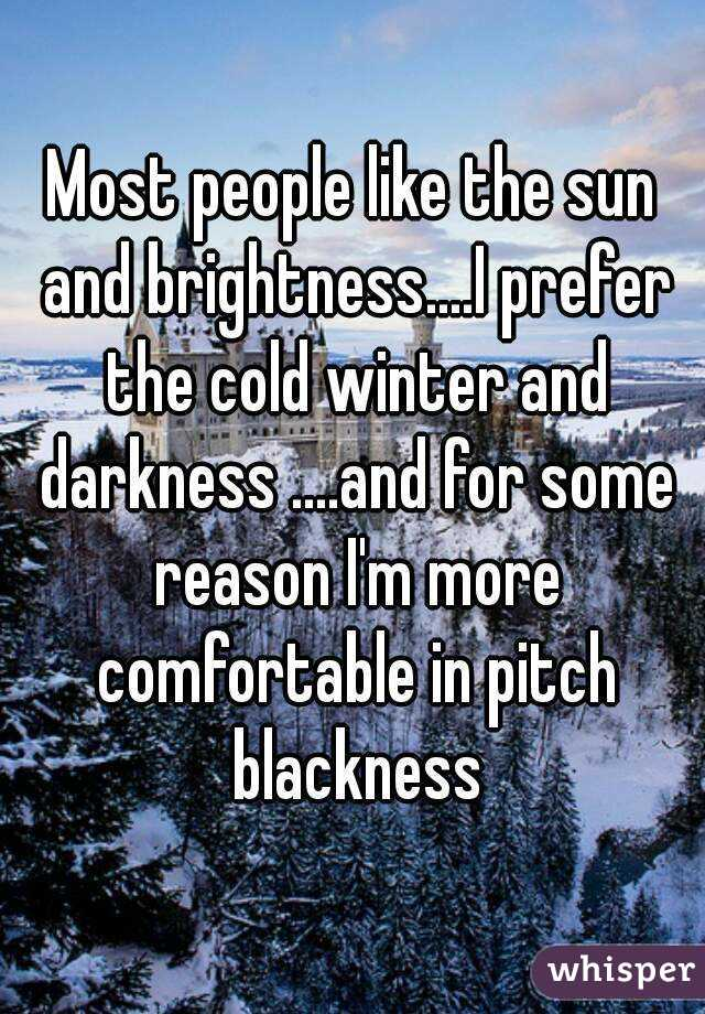 Most people like the sun and brightness....I prefer the cold winter and darkness ....and for some reason I'm more comfortable in pitch blackness