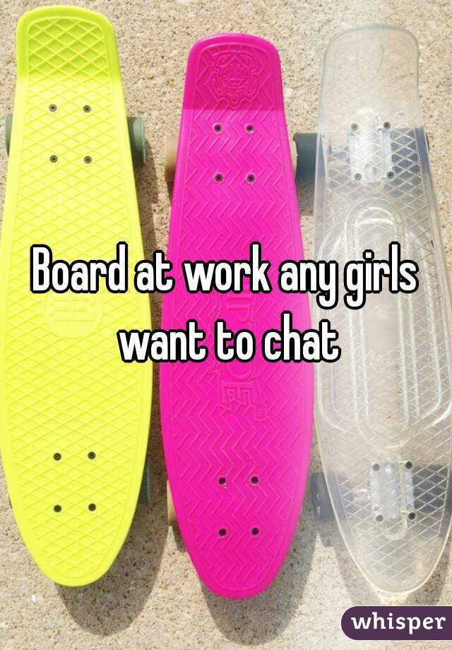 Board at work any girls want to chat