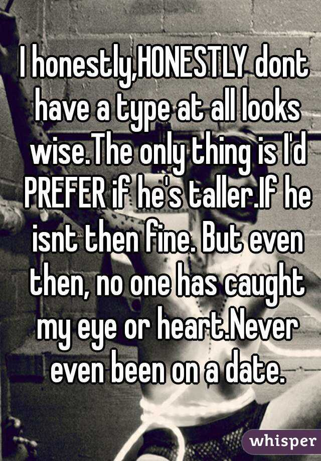 I honestly,HONESTLY dont have a type at all looks wise.The only thing is I'd PREFER if he's taller.If he isnt then fine. But even then, no one has caught my eye or heart.Never even been on a date.