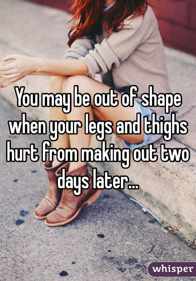 You may be out of shape when your legs and thighs hurt from making out two days later...