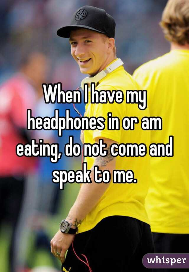 When I have my headphones in or am eating, do not come and speak to me.