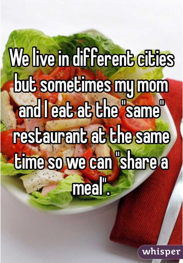 """We live in different cities but sometimes my mom and I eat at the """"same"""" restaurant at the same time so we can """"share a meal""""."""