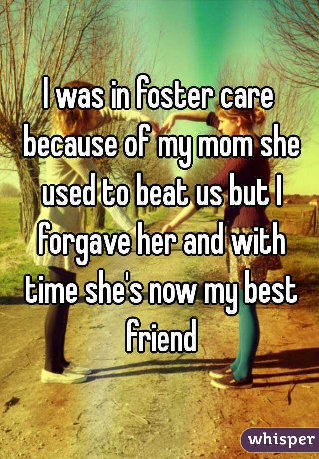 I was in foster care because of my mom she used to beat us but I forgave her and with time she's now my best friend