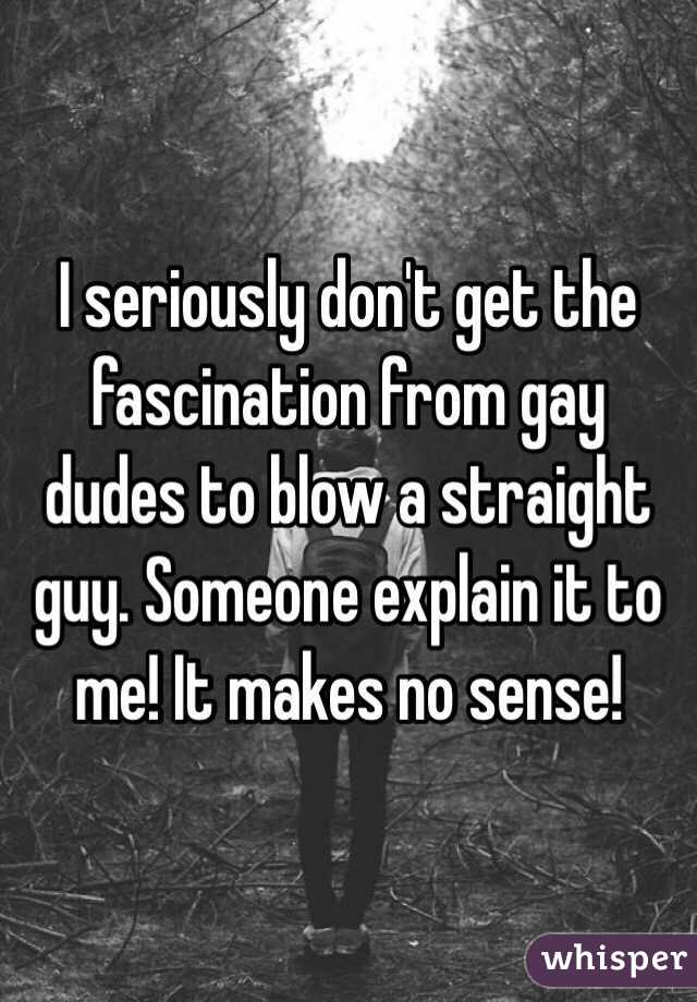 I seriously don't get the fascination from gay dudes to blow a straight guy. Someone explain it to me! It makes no sense!