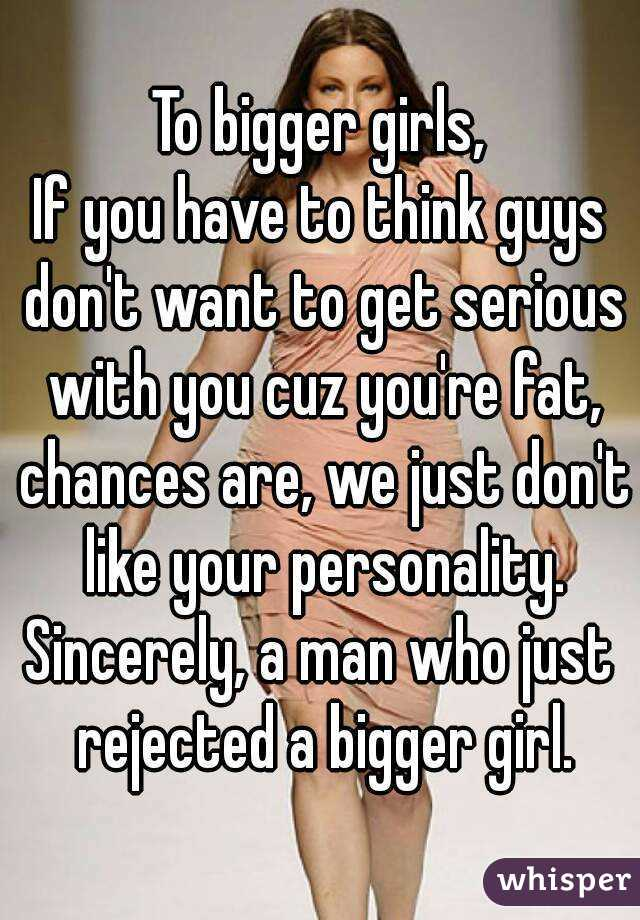 To bigger girls, If you have to think guys don't want to get serious with you cuz you're fat, chances are, we just don't like your personality. Sincerely, a man who just rejected a bigger girl.