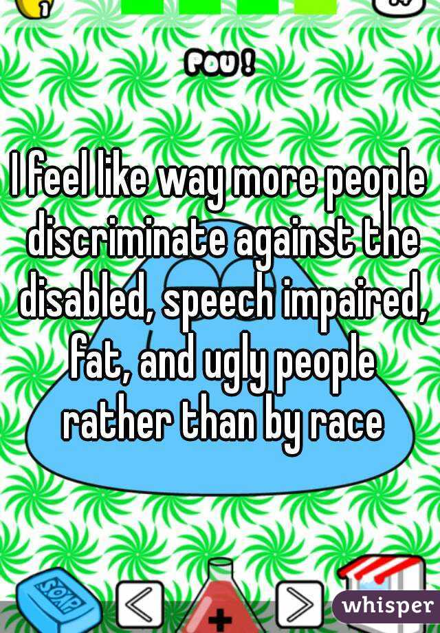 I feel like way more people discriminate against the disabled, speech impaired, fat, and ugly people rather than by race