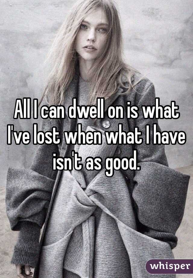All I can dwell on is what I've lost when what I have isn't as good.