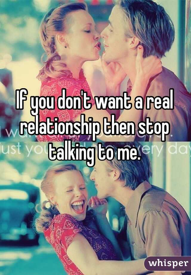 If you don't want a real relationship then stop talking to me.