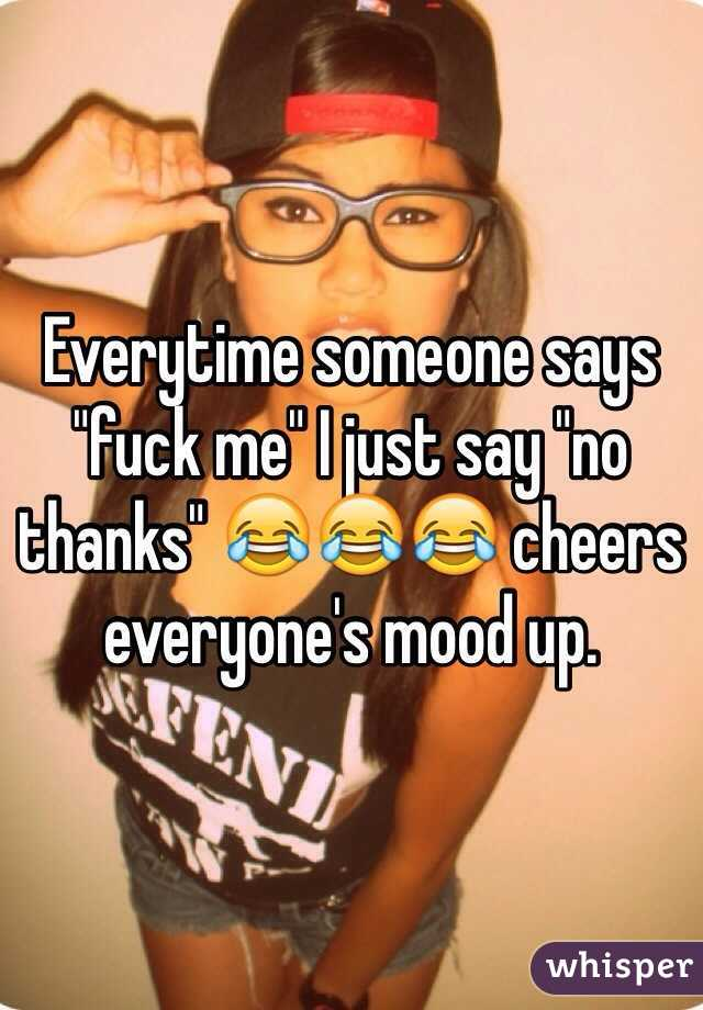 """Everytime someone says """"fuck me"""" I just say """"no thanks"""" 😂😂😂 cheers everyone's mood up."""