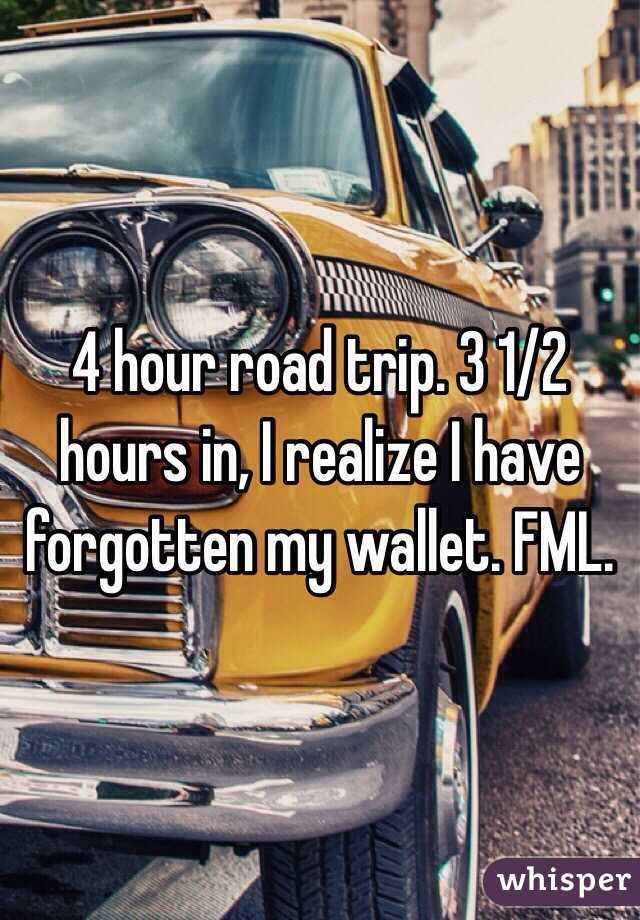 4 hour road trip. 3 1/2 hours in, I realize I have forgotten my wallet. FML.