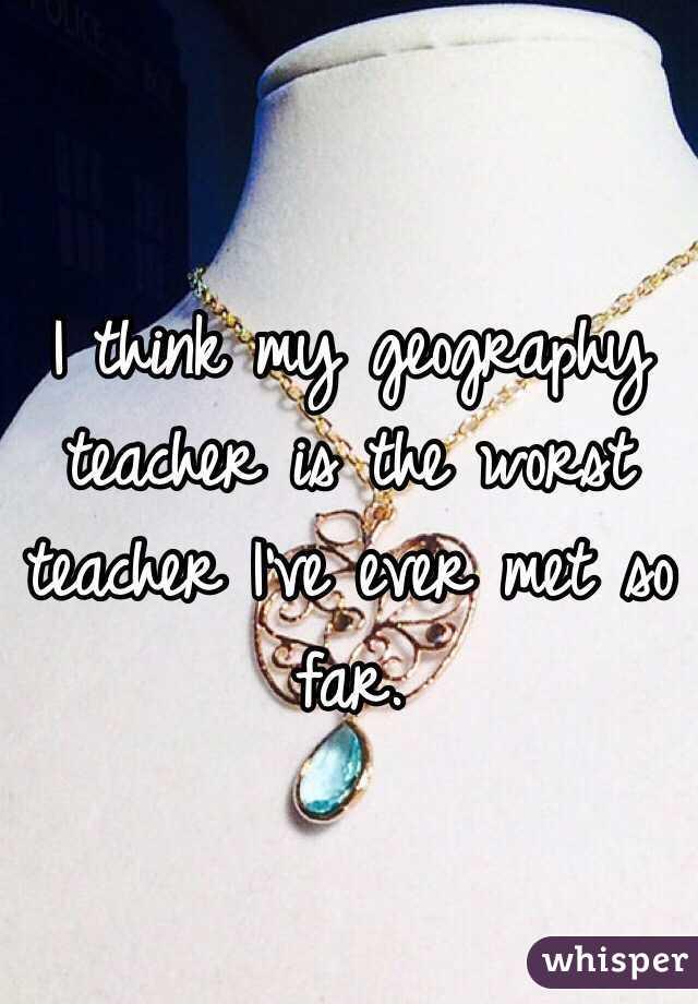 I think my geography teacher is the worst teacher I've ever met so far.