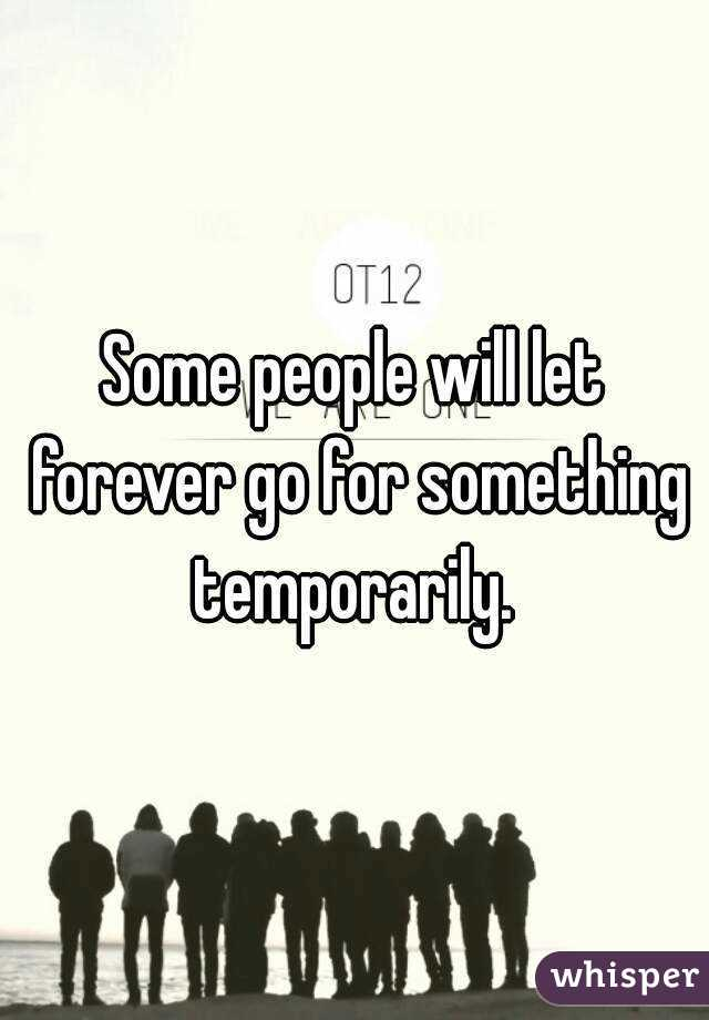 Some people will let forever go for something temporarily.