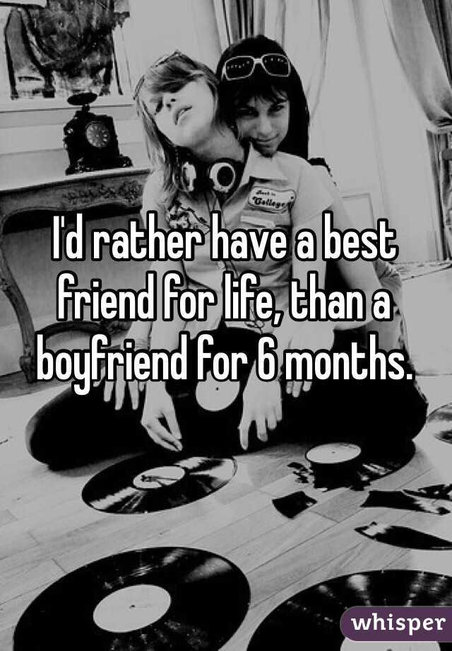 I'd rather have a best friend for life, than a boyfriend for 6 months.