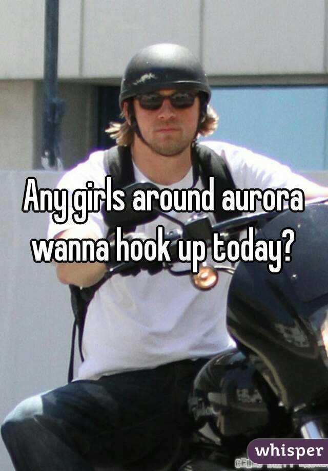 Any girls around aurora wanna hook up today?