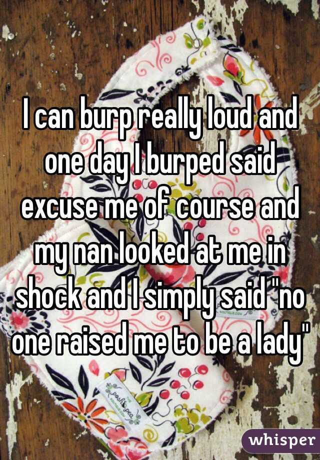 """I can burp really loud and one day I burped said excuse me of course and my nan looked at me in shock and I simply said """"no one raised me to be a lady"""""""