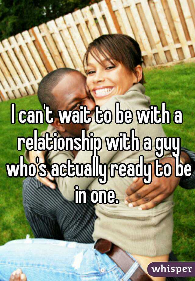 I can't wait to be with a relationship with a guy who's actually ready to be in one.
