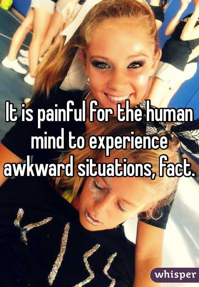 It is painful for the human mind to experience awkward situations, fact.