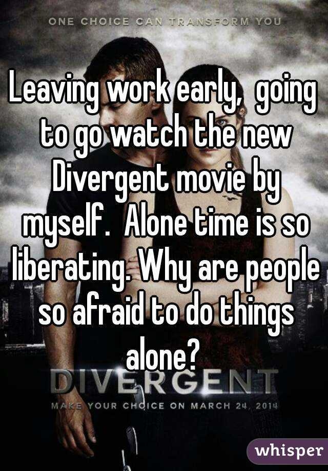 Leaving work early,  going to go watch the new Divergent movie by myself.  Alone time is so liberating. Why are people so afraid to do things alone?