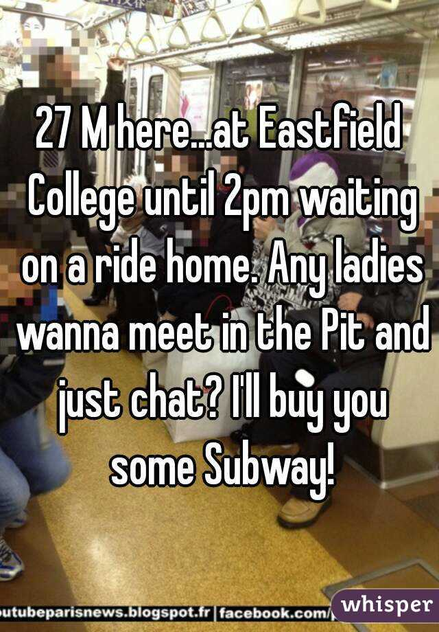 27 M here...at Eastfield College until 2pm waiting on a ride home. Any ladies wanna meet in the Pit and just chat? I'll buy you some Subway!