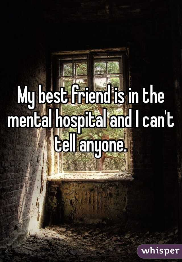 My best friend is in the mental hospital and I can't tell anyone.