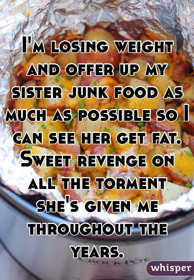 I'm losing weight and offer up my sister junk food as much as possible so I can see her get fat. Sweet revenge on all the torment she's given me throughout the years.