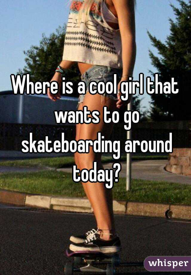 Where is a cool girl that wants to go skateboarding around today?