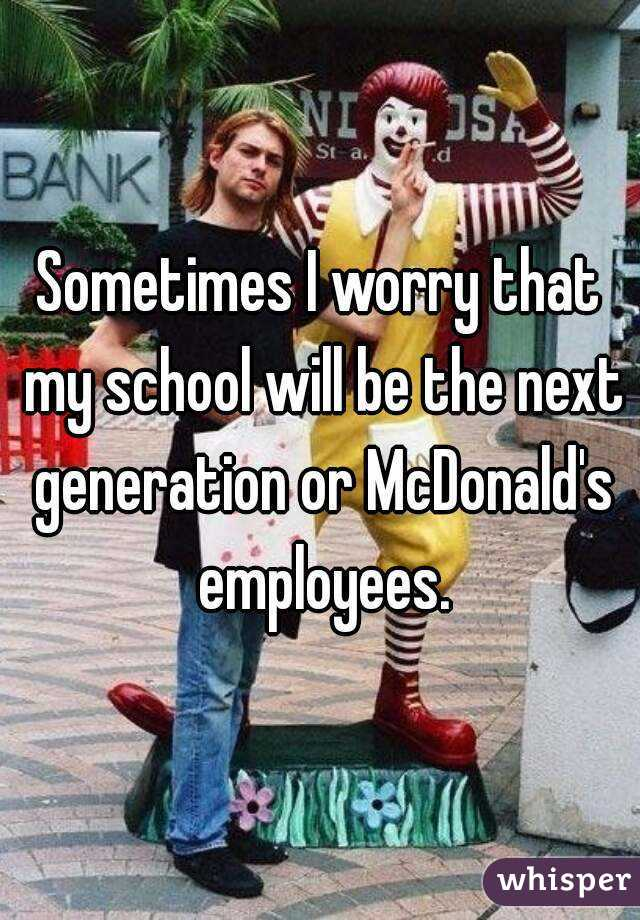Sometimes I worry that my school will be the next generation or McDonald's employees.