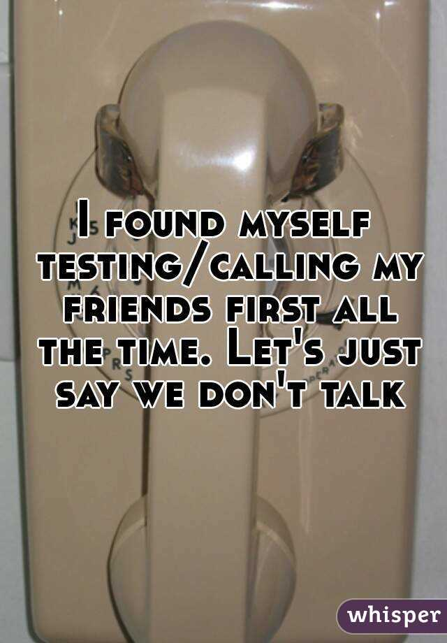 I found myself testing/calling my friends first all the time. Let's just say we don't talk