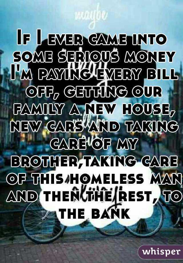 If I ever came into some serious money I'm paying every bill off, getting our family a new house, new cars and taking care of my brother,taking care of this homeless man and then the rest, to the bank