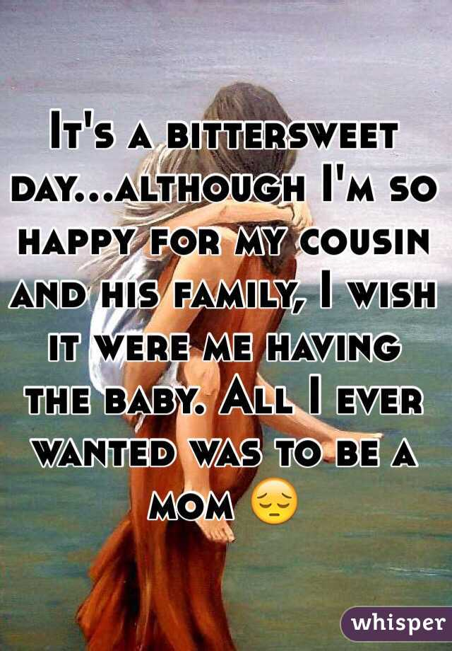 It's a bittersweet day...although I'm so happy for my cousin and his family, I wish it were me having the baby. All I ever wanted was to be a mom 😔
