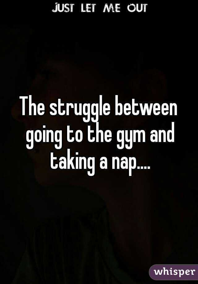 The struggle between going to the gym and taking a nap....