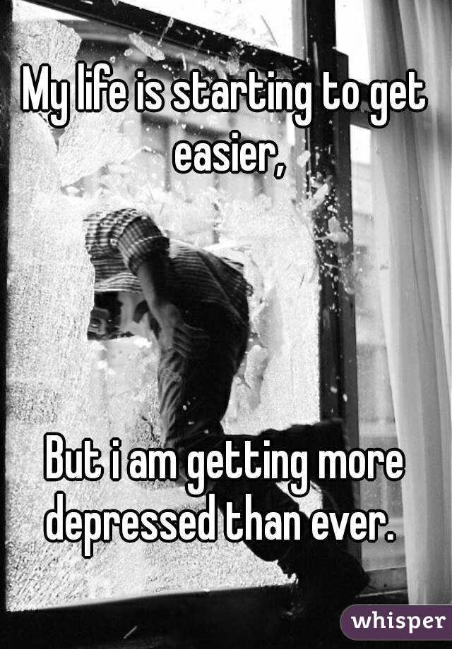 My life is starting to get easier,     But i am getting more depressed than ever.