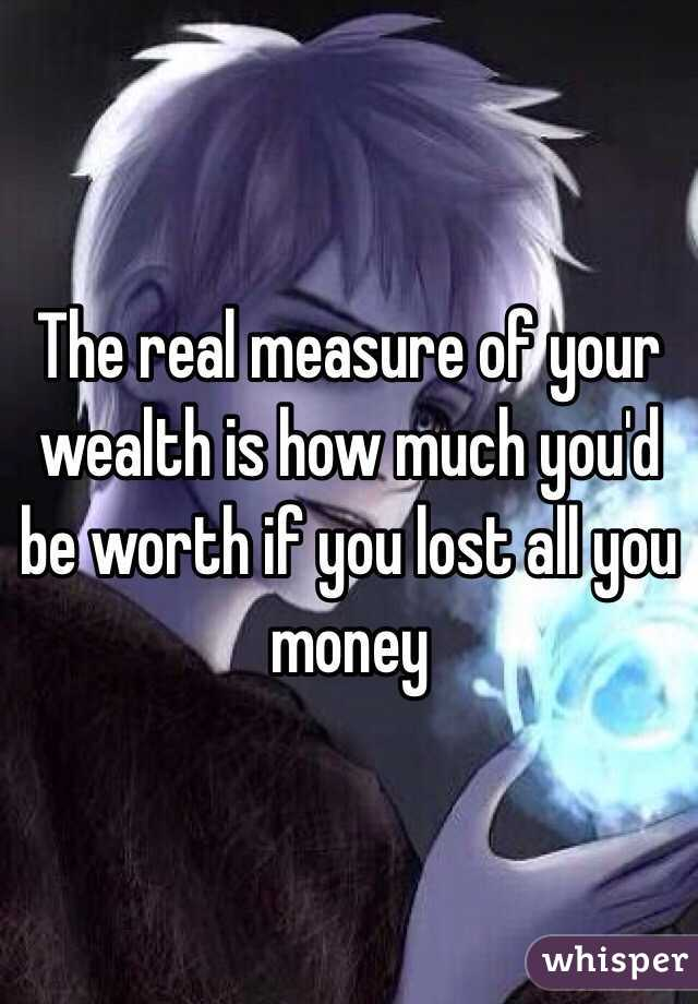 The real measure of your wealth is how much you'd be worth if you lost all you money