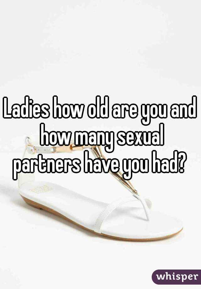Ladies how old are you and how many sexual partners have you had?