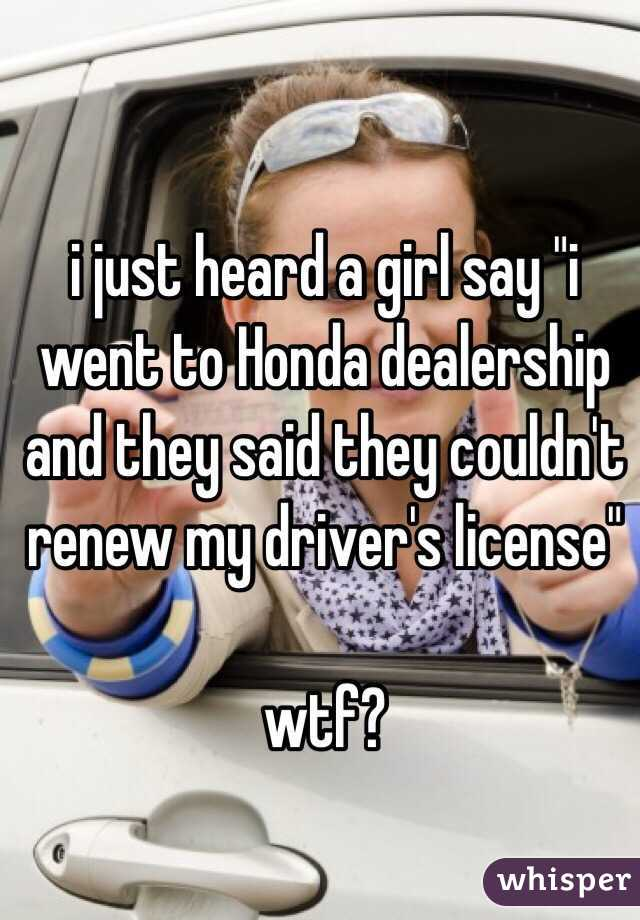"i just heard a girl say ""i went to Honda dealership and they said they couldn't renew my driver's license""  wtf?"