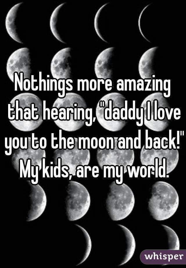 """Nothings more amazing that hearing, """"daddy I love you to the moon and back!"""" My kids, are my world."""
