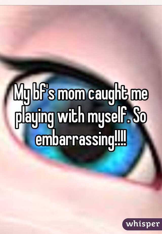 My bf's mom caught me playing with myself. So embarrassing!!!!