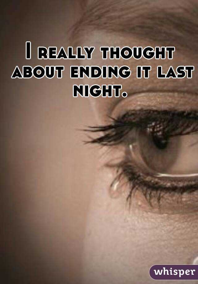 I really thought about ending it last night.