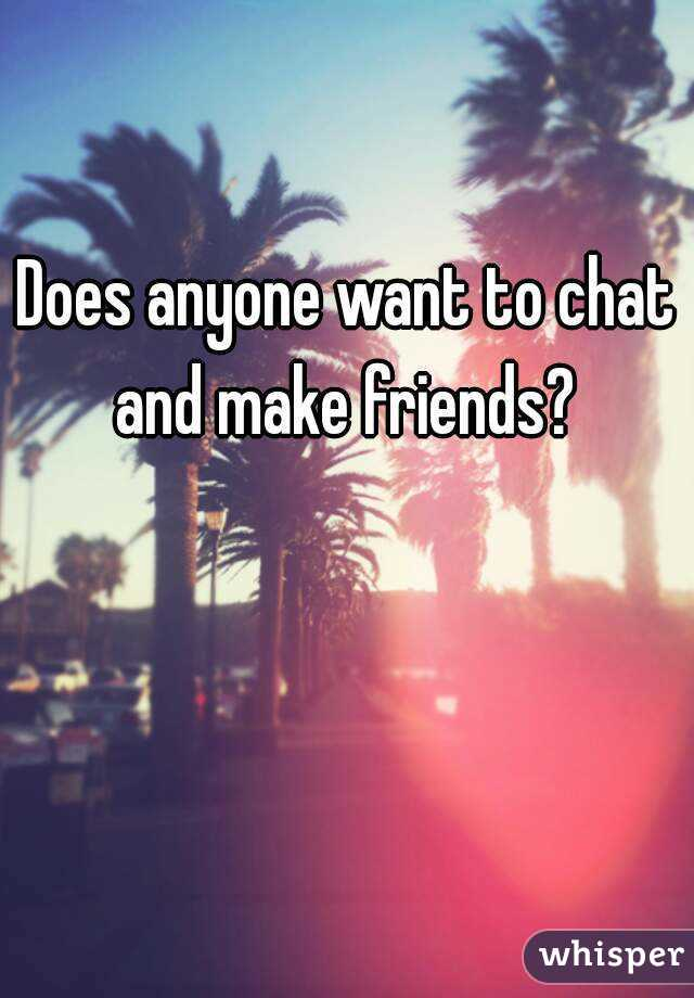 Does anyone want to chat and make friends?